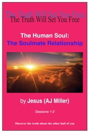 The Human Soul: The Soulmate Relationship Sessions 1-2 ebook by Jesus (AJ Miller)