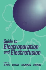 Guide to Electroporation and Electrofusion ebook by Donald C. Chang,Bruce M. Chassy,James A. Saunders,Arthur E. Sowers