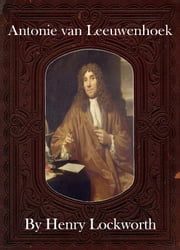 Antonie van Leeuwenhoek ebook by Henry Lockworth,Eliza Chairwood,Bradley Smith