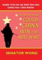 Ten Questions On Could China Win the Next War? ebook by Senator Wong