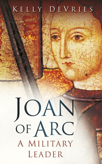 Joan of Arc - A Military Leader ebook by Kelly DeVries