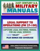 21st Century U.S. Military Manuals: Legal Support to Operations (FM 27-100) Capstone Legal Doctrinal Manual for JAG Legal Services, Plus Bonus IED Book (Value-added Professional Format Series) ebook by Progressive Management