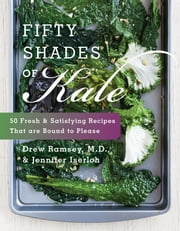 Fifty Shades of Kale - 50 Fresh and Satisfying Recipes That Are Bound to Please ebook by Jennifer Iserloh,Drew Ramsey, M.D.