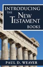 Introducing the New Testament Books - A Thorough but Concise Introduction for Proper Interpretation ebook by Paul D. Weaver