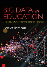 Big Data in Education - The digital future of learning, policy and practice ebook by Ben Williamson