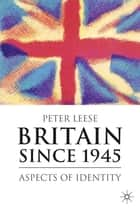 Britain Since 1945 ebook by Dr Peter Leese
