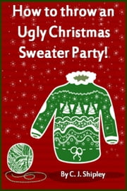 How to throw an Ugly Christmas Sweater Party! ebook by CJ Shipley