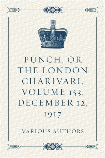 Punch, or the London Charivari, Volume 153, December 12, 1917 ebook by Various Authors