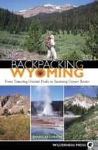Backpacking Wyoming - From Towering Granite Peaks to Steaming Geyser Basins ebook by Douglas Lorain