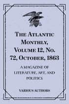 The Atlantic Monthly, Volume 12, No. 72, October, 1863 : A Magazine of Literature, Art, and Politics ebook by Various Authors