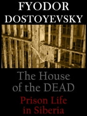 The House of the Dead or Prison Life in Siberia ebook by Fyodor Dostoyevsky