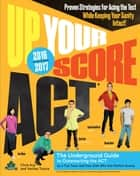 Up Your Score: ACT, 2016-2017 Edition ebook by Chris Arp,Ava Chen,Jon Fish,Zack Swafford,Devon Kerr,Veritas Tutors and Test Prep