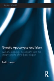 Gnostic Apocalypse and Islam: Qur'an, Exegesis, Messianism and the Literary Origins of the Babi Religion ebook by Lawson, Todd
