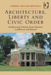 Architecture, Liberty and Civic Order - Architectural Theories from Vitruvius to Jefferson and Beyond ebook by Professor Carroll William Westfall
