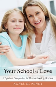 Your School of Love - A Spiritual Companion for Teaching Mothers ebook by Agnes M. Penny