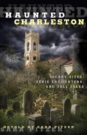 Haunted Charleston - Scary Sites, Eerie Encounters, and Tall Tales ebook by Sara Pitzer