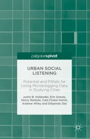 Urban Social Listening - Potential and Pitfalls for Using Microblogging Data in Studying Cities ebook by Justin B. Hollander,Erin Graves,Henry Renkski,Cara Foster-Karim,Andrew Wiley,Dibyendu Das