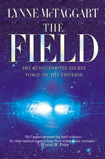The Field - The Quest for the Secret Force of the Universe ebook by Lynne McTaggart