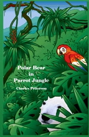 Polar Bear in Parrot Jungle, Book one of the Polar Bear Trilogy ebook by Charles Petterson