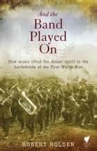 And the band played on - How music lifted the Anzac spirit in the battlefields of the First World War ebook by Holden, Robert