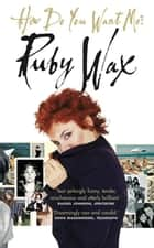 How Do You Want Me? ebook by Ruby Wax