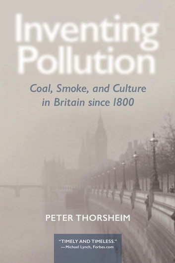 Inventing Pollution - Coal, Smoke, and Culture in Britain since 1800 ebook by Peter Thorsheim,Peter Thorsheim