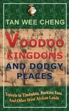 Voodoo Kingdoms And Dodgy Places: Travels in Timbuktu, Burkina Faso And Other West African Lands ebook by Wee Cheng Tan