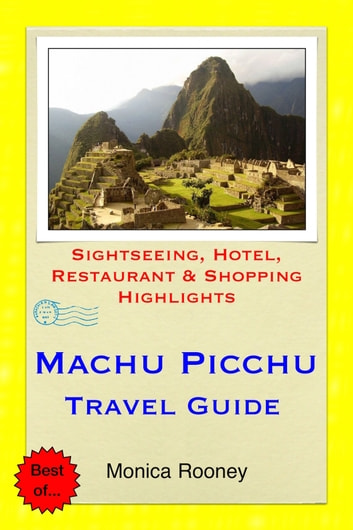 Machu Picchu, Peru Travel Guide - Sightseeing, Hotel, Restaurant & Shopping Highlights (Illustrated) ebook by Monica Rooney