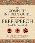 The Complete Infidel's Guide to Free Speech (and Its Enemies) ebook by Robert Spencer