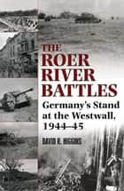 Roer River Battles Germany's Stand At The Westwall. 1944-45 ebook by Higgins David R.