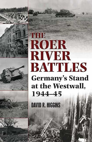 Roer River Battles Germany's Stand At The Westwall. 1944-45 - Germany's Stand at the Westwall, 1944–45 ebook by Higgins David R.