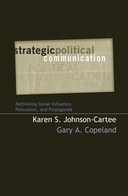 Strategic Political Communication - Rethinking Social Influence, Persuasion, and Propaganda ebook by Karen S. Johnson-Cartee,Gary A. Copeland