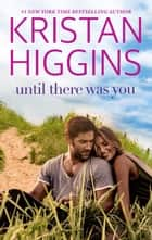 Until There Was You ebook by Kristan Higgins