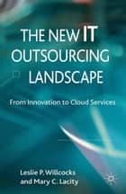 The New IT Outsourcing Landscape - From Innovation to Cloud Services ebook by Leslie P. Willcocks, Mary C. Lacity