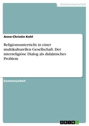 Religionsunterricht in einer multikulturellen Gesellschaft. Der interreligiöse Dialog als didaktisches Problem - Der interreligiöse Dialog als didaktisches Problem- ebook by Anne-Christin Kohl