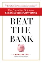 Beat the Bank - The Canadian Guide to Simply Successful Investing ebook by Larry Bates