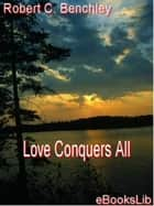 Love Conquers All ebook by Robert C. Benchley