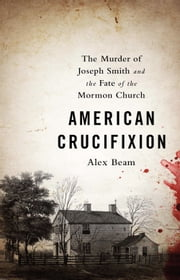 American Crucifixion - The Murder of Joseph Smith and the Fate of the Mormon Church ebook by Alex Beam