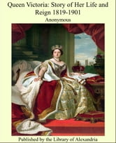 Queen Victoria: Story of Her Life and Reign 1819-1901 ebook by Anonymous