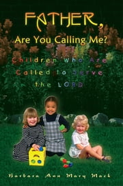 Father, Are You Calling Me? - Children Who Are Called to Serve the Lord ebook by Barbara Ann Mary Mack