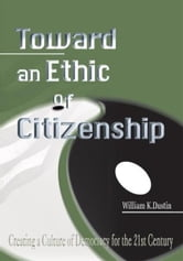 Toward an Ethic of Citizenship - Creating a Culture of Democracy for the 21st Century ebook by William Dustin