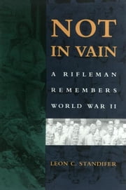 Not in Vain: A Rifleman Remembers World War II ebook by Standifer, Leon C.