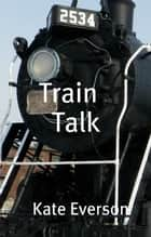 Train Talk ebook by Kate Everson