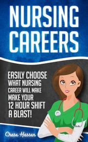 Nursing Careers: Easily Choose What Nursing Career Will Make Your 12 Hour Shift a Blast! ebook by Chase Hassen