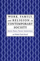 Work, Family and Religion in Contemporary Society - Remaking Our Lives ebook by Nancy Tatom Ammerman, Wade Clark Roof