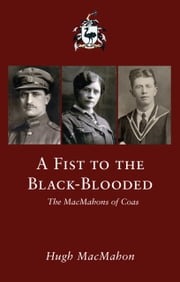 A Fist to the Black-Blooded: The MacMahons of Coas ebook by Hugh MacMahon