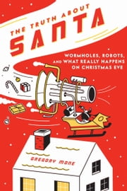 The Truth About Santa - Wormholes, Robots, and What Really Happens on Christmas Eve ebook by Gregory Mone