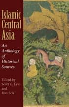 Islamic Central Asia - An Anthology of Historical Sources ebook by Scott C. Levi, Ron Sela