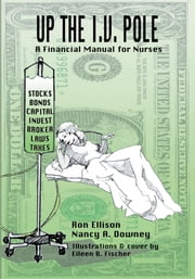 UP THE I.V. POLE - A Financial Manual for Nurses ebook by Ronald Ellison Nancy A Downey