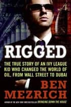 Rigged - The True Story of an Ivy League Kid Who Changed the World of Oil, from Wall Street to Dubai ebook by Ben Mezrich